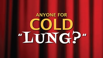 Anyone for COLD LUNG?